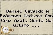<b>Daniel Osvaldo</b> A Exámenes Médicos Con Cruz Azul, Sería Su último <b>...</b>