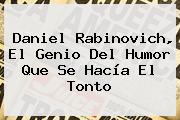 <b>Daniel Rabinovich</b>, El Genio Del Humor Que Se Hacía El Tonto