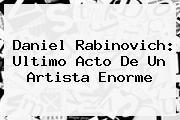 <b>Daniel Rabinovich</b>: Ultimo Acto De Un Artista Enorme