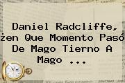 <b>Daniel Radcliffe</b>, ¿en Que Momento Pasó De Mago Tierno A Mago ...