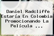 <b>Daniel Radcliffe</b> Estaría En Colombia Promocionando La Película <b>...</b>