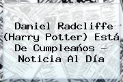 <b>Daniel Radcliffe</b> (Harry Potter) Está De Cumpleaños - Noticia Al Día