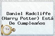<b>Daniel Radcliffe</b> (Harry Potter) Está De Cumpleaños