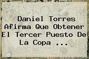 <b>Daniel Torres</b> Afirma Que Obtener El Tercer Puesto De La Copa ...
