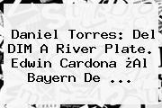 <b>Daniel Torres</b>: Del DIM A River Plate. Edwin Cardona ¿Al Bayern De <b>...</b>