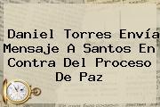 <b>Daniel Torres</b> Envía Mensaje A Santos En Contra Del Proceso De Paz