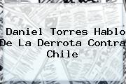 <b>Daniel Torres</b> Hablo De La Derrota Contra Chile