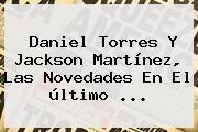 <b>Daniel Torres</b> Y Jackson Martínez, Las Novedades En El último <b>...</b>