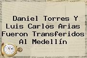 Daniel Torres Y Luis Carlos Arias Fueron Transferidos Al Medellín