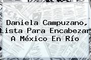 <b>Daniela Campuzano</b>, Lista Para Encabezar A México En Río