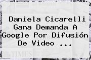 <b>Daniela Cicarelli</b> Gana Demanda A Google Por Difusión De Video <b>...</b>