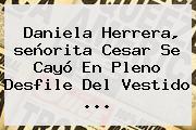Daniela Herrera, <b>señorita Cesar</b> Se Cayó En Pleno Desfile Del Vestido <b>...</b>