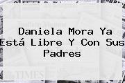 <b>Daniela Mora</b> Ya Está Libre Y Con Sus Padres