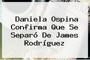 Daniela Ospina Confirma Que Se Separó De <b>James Rodríguez</b>