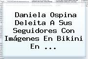 Daniela Ospina Deleita A Sus Seguidores Con Imágenes En Bikini En ...