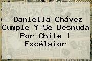 <b>Daniella Chávez</b> Cumple Y Se Desnuda Por Chile | Excélsior
