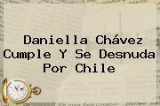 <b>Daniella Chávez</b> Cumple Y Se Desnuda Por Chile