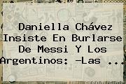 <b>Daniella Chávez</b> Insiste En Burlarse De Messi Y Los Argentinos: ?Las ...