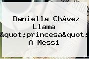 <b>Daniella Chávez</b> Llama &quot;princesa&quot; A Messi