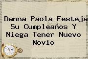 <b>Danna Paola</b> Festeja Su Cumpleaños Y Niega Tener Nuevo Novio