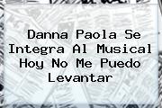 <b>Danna Paola</b> Se Integra Al Musical Hoy No Me Puedo Levantar