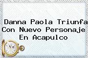 <b>Danna Paola</b> Triunfa Con Nuevo Personaje En Acapulco