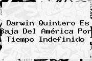 <b>Darwin Quintero</b> Es Baja Del América Por Tiempo Indefinido