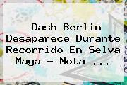 <b>Dash Berlin</b> Desaparece Durante Recorrido En Selva Maya - Nota <b>...</b>