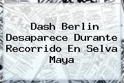 <b>Dash Berlin</b> Desaparece Durante Recorrido En Selva Maya