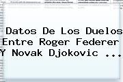 Datos De Los Duelos Entre <b>Roger Federer</b> Y Novak Djokovic <b>...</b>