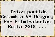 Datos <b>partido Colombia</b> VS <b>Uruguay</b> Por Eliminatorias Rusia 2018 ...