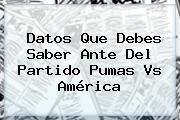 Datos Que Debes Saber Ante Del Partido <b>Pumas Vs América</b>