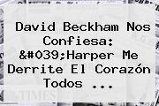 <b>David Beckham</b> Nos Confiesa: &#039;Harper Me Derrite El Corazón Todos ...
