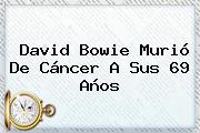 <b>David Bowie</b> Murió De Cáncer A Sus 69 Años