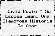 <b>David Bowie</b> Y Su Esposa Iman: Una Glamorosa Historia De Amor