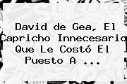 David <b>de Gea</b>, El Capricho Innecesario Que Le Costó El Puesto A <b>...</b>