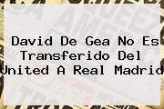David <b>De Gea</b> No Es Transferido Del United A Real Madrid