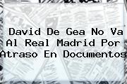 David <b>De Gea</b> No Va Al Real Madrid Por Atraso En Documentos