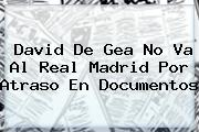 David <b>De Gea</b> No Va Al Real Madrid Por Atraso En Documentos