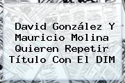 David González Y Mauricio Molina Quieren Repetir Título Con El <b>DIM</b>