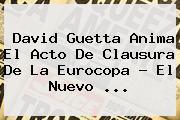 <b>David Guetta</b> Anima El Acto De Clausura De La Eurocopa - El Nuevo ...