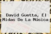 <b>David Guetta</b>, El Midas De La Música