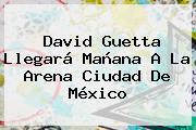 <b>David Guetta</b> Llegará Mañana A La Arena Ciudad De México