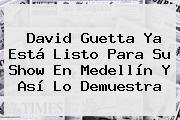 David Guetta Ya Está Listo Para Su Show En Medellín Y Así Lo Demuestra