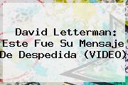 <b>David Letterman</b>: Este Fue Su Mensaje De Despedida (VIDEO)