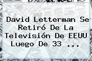 <b>David Letterman</b> Se Retiró De La Televisión De EEUU Luego De 33 <b>...</b>