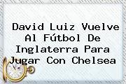 <b>David Luiz</b> Vuelve Al Fútbol De Inglaterra Para Jugar Con Chelsea