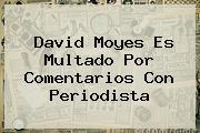 <i>David Moyes Es Multado Por Comentarios Con Periodista</i>