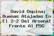 David Ospina: Buenas Atajadas En El 2-2 Del <b>Arsenal</b> Frente Al PSG