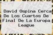 David Ospina Cerca De Los Cuartos De Final De La <b>Europa League</b>